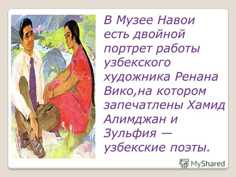 В Музее Навои есть двойной портрет работы узбекского художника Ренана Вико,на котором запечатлены Хамид Алимджан и Зульфия узбекские поэты.