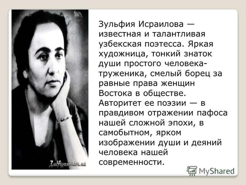 Зульфия Исраилова известная и талантливая узбекская поэтесса. Яркая художница, тонкий знаток души простого человека- труженика, смелый борец за равные права женщин Востока в обществе. Авторитет ее поэзии в правдивом отражении пафоса нашей сложной эпо