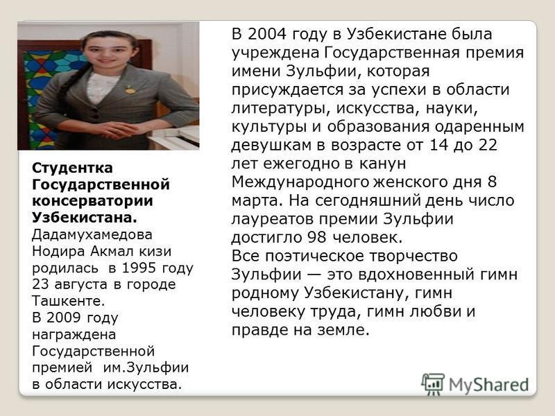 В 2004 году в Узбекистане была учреждена Государственная премия имени Зульфии, которая присуждается за успехи в области литературы, искусства, науки, культуры и образования одаренным девушкам в возрасте от 14 до 22 лет ежегодно в канун Международного