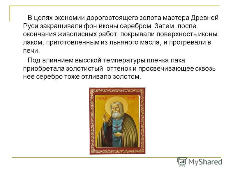 В целях экономии дорогостоящего золота мастера Древней Руси закрашивали фон иконы серебром. Затем, после окончания живописных работ, покрывали поверхность иконы лаком, приготовленным из льняного масла, и прогревали в печи. Под влиянием высокой темпер