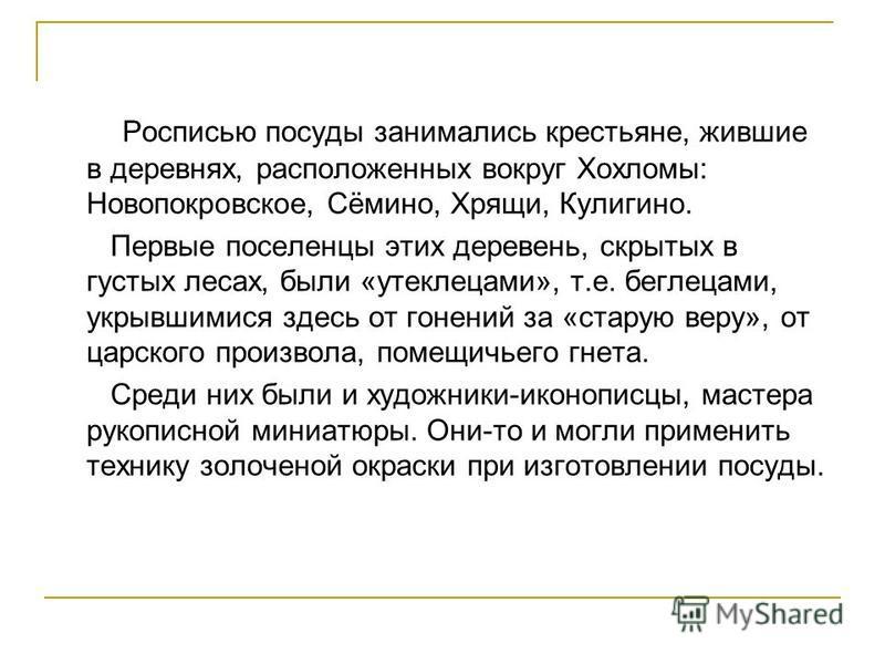 Росписью посуды занимались крестьяне, жившие в деревнях, расположенных вокруг Хохломы: Новопокровское, Сёмино, Хрящи, Кулигино. Первые поселенцы этих деревень, скрытых в густых лесах, были «утеклецами», т.е. беглецами, укрывшимися здесь от гонений за
