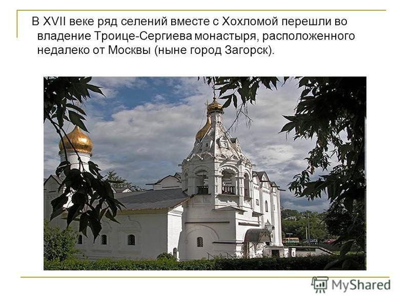В ХVII веке ряд селений вместе с Хохломой перешли во владение Троице-Сергиева монастыря, расположенного недалеко от Москвы (ныне город Загорск).