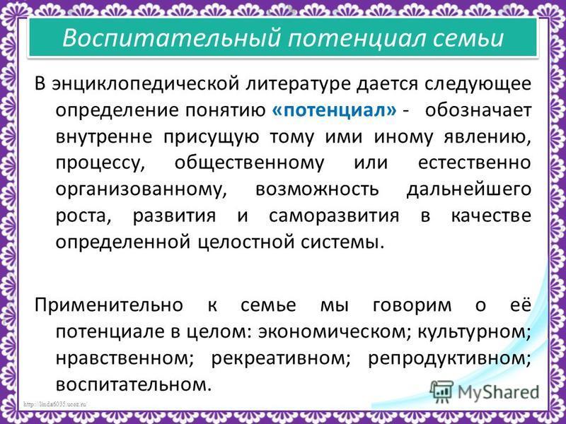 http://linda6035.ucoz.ru/ Воспитательный потенциал семьи В энциклопедической литературе дается следующее определение понятию «потенциал» - обозначает внутренне присущую тому ими иному явлению, процессу, общественному или естественно организованному,