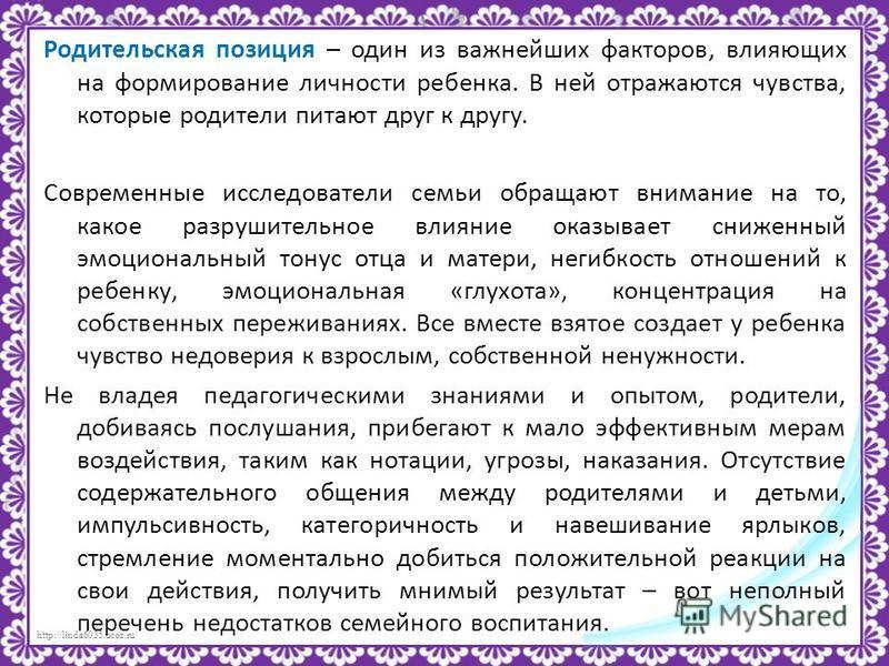 http://linda6035.ucoz.ru/ Родительская позиция – один из важнейших факторов, влияющих на формирование личности ребенка. В ней отражаются чувства, которые родители питают друг к другу. Современные исследователи семьи обращают внимание на то, какое раз