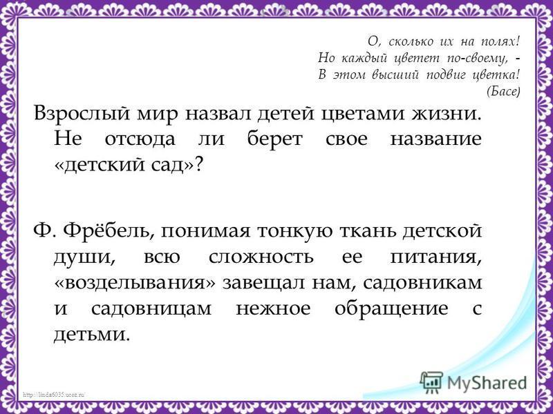 http://linda6035.ucoz.ru/ О, сколько их на полях! Но каждый цветет по-своему, - В этом высший подвиг цветка! (Басе ) Взрослый мир назвал детей цветами жизни. Не отсюда ли берет свое название «детский сад»? Ф. Фрёбель, понимая тонкую ткань детской душ