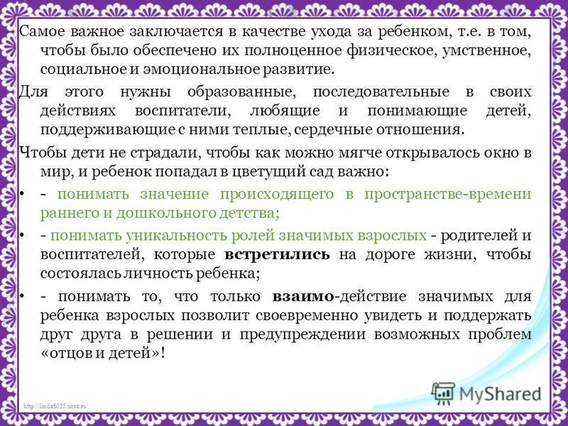 http://linda6035.ucoz.ru/ Самое важное заключается в качестве ухода за ребенком, т.е. в том, чтобы было обеспечено их полноценное физическое, умственное, социальное и эмоциональное развитие. Для этого нужны образованные, последовательные в своих дейс