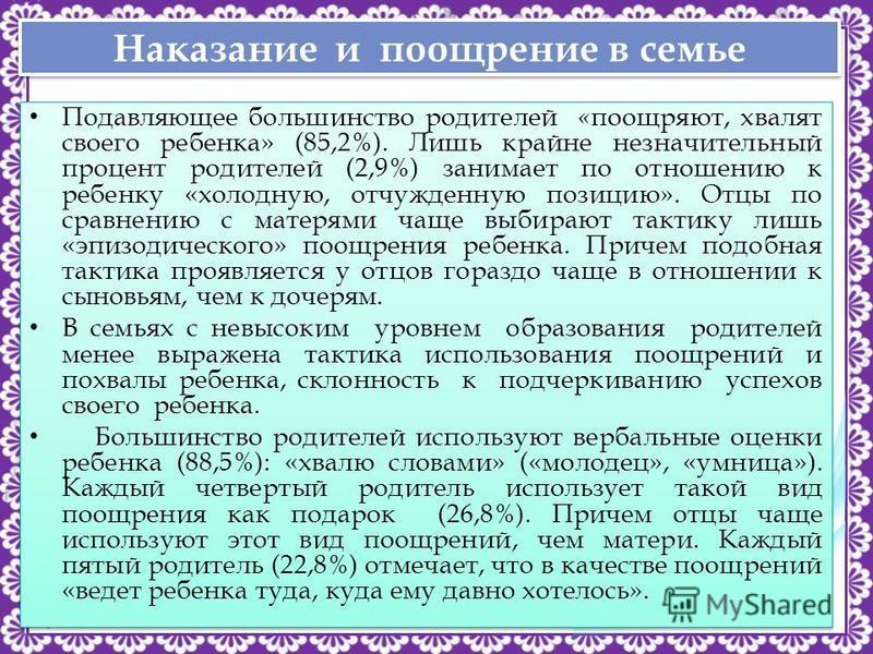 http://linda6035.ucoz.ru/ Наказание и поощрение в семье Подавляющее большинство родителей « поощряют, хвалят своего ребенка» (85,2%). Лишь крайне незначительный процент родителей (2,9%) занимает по отношению к ребенку «холодную, отчужденную позицию».