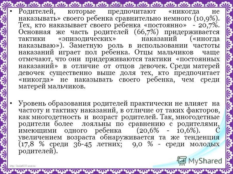 http://linda6035.ucoz.ru/ Родителей, которые предпочитают «никогда не наказывать» своего ребенка сравнительно немного (10,9%). Тех, кто наказывает своего ребенка «постоянно» - 20,7%. Основная же часть родителей (66,7%) придерживается тактики «эпизоди
