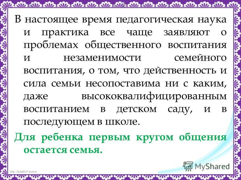 http://linda6035.ucoz.ru/ В настоящее время педагогическая наука и практика все чаще заявляют о проблемах общественного воспитания и незаменимости семейного воспитания, о том, что действенность и сила семьи несопоставима ни с каким, даже высококвалиф