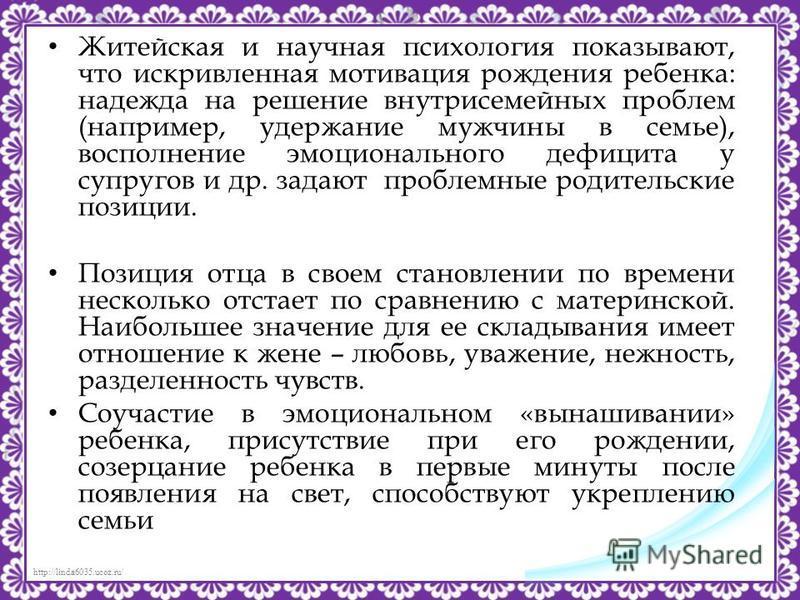 http://linda6035.ucoz.ru/ Житейская и научная психология показывают, что искривленная мотивация рождения ребенка: надежда на решение внутрисемейных проблем (например, удержание мужчины в семье), восполнение эмоционального дефицита у супругов и др. за