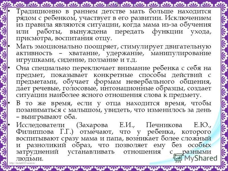 http://linda6035.ucoz.ru/ Традиционно в раннем детстве мать больше находится рядом с ребенком, участвует в его развитии. Исключением из правила являются ситуации, когда мама из-за обучения или работы, вынуждена передать функции ухода, присмотра, восп