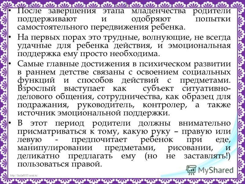 http://linda6035.ucoz.ru/ После завершения этапа младенчества родители поддерживают и одобряют попытки самостоятельного передвижения ребенка. На первых порах это трудные, волнующие, не всегда удачные для ребенка действия, и эмоциональная поддержка ем