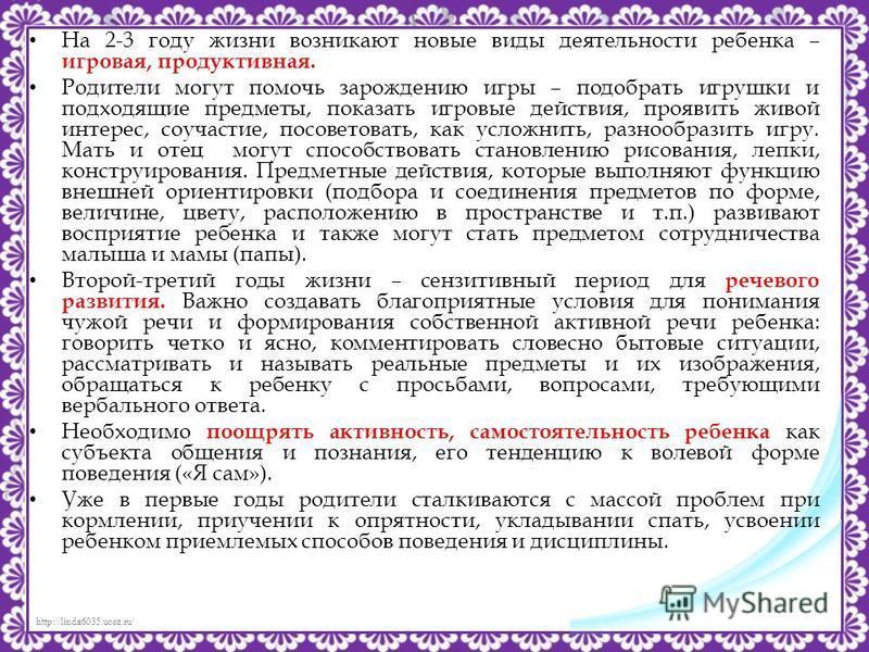 http://linda6035.ucoz.ru/ На 2-3 году жизни возникают новые виды деятельности ребенка – игровая, продуктивная. Родители могут помочь зарождению игры – подобрать игрушки и подходящие предметы, показать игровые действия, проявить живой интерес, соучаст