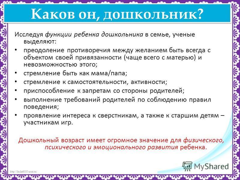http://linda6035.ucoz.ru/ Каков он, дошкольник? Исследуя функции ребенка дошкольника в семье, ученые выделяют: преодоление противоречия между желанием быть всегда с объектом своей привязанности (чаще всего с матерью) и невозможностью этого; стремлени
