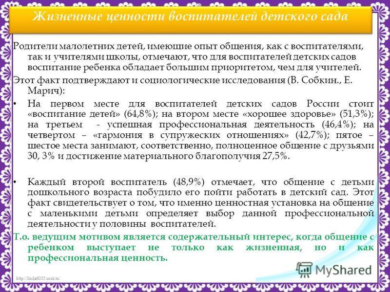 http://linda6035.ucoz.ru/ Жизненные ценности воспитателей детского сада Родители малолетних детей, имеющие опыт общения, как с воспитателями, так и учителями школы, отмечают, что для воспитателей детских садов воспитание ребенка обладает большим прио