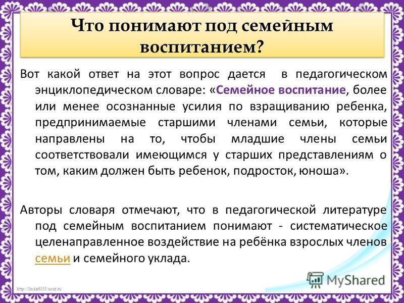 http://linda6035.ucoz.ru/ Что понимают под семейным воспитанием? Вот какой ответ на этот вопрос дается в педагогическом энциклопедическом словаре: «Семейное воспитание, более или менее осознанные усилия по взращиванию ребенка, предпринимаемые старшим