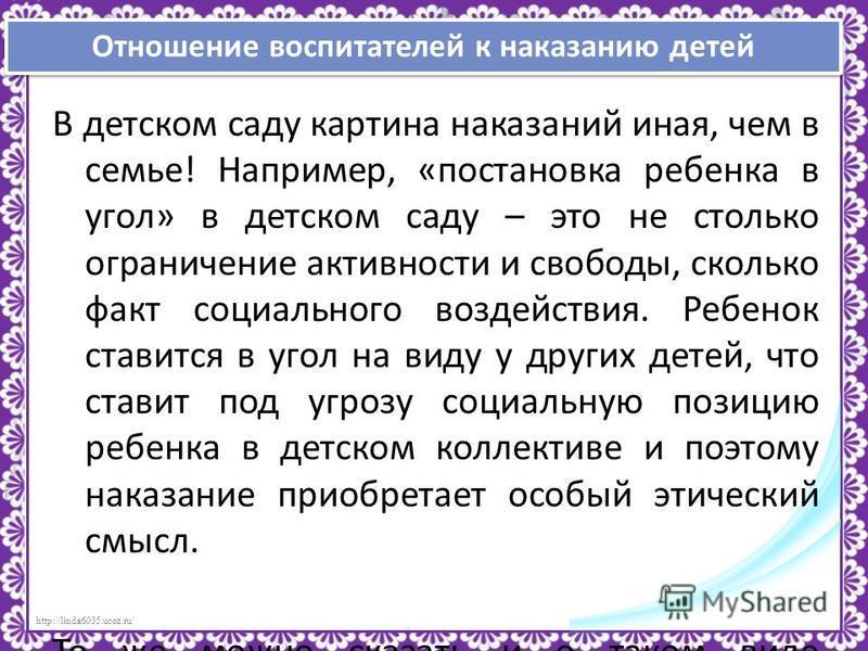 http://linda6035.ucoz.ru/ В детском саду картина наказаний иная, чем в семье! Например, «постановка ребенка в угол» в детском саду – это не столько ограничение активности и свободы, сколько факт социального воздействия. Ребенок ставится в угол на вид