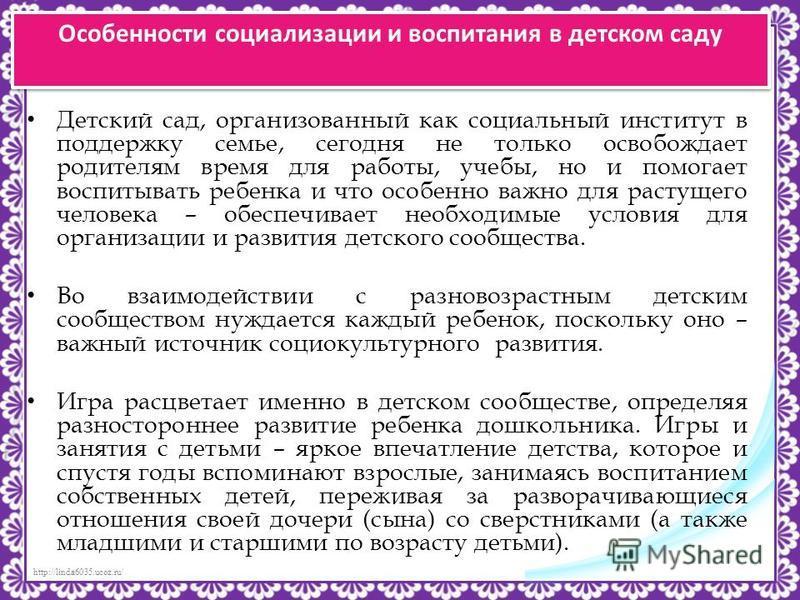 http://linda6035.ucoz.ru/ Особенности социализации и воспитания в детском саду Детский сад, организованный как социальный институт в поддержку семье, сегодня не только освобождает родителям время для работы, учебы, но и помогает воспитывать ребенка и