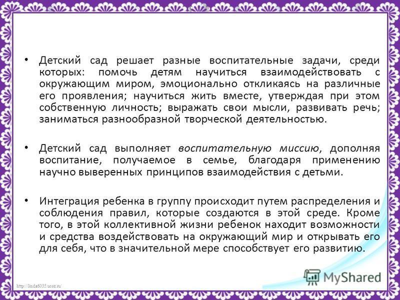 http://linda6035.ucoz.ru/ Детский сад решает разные воспитательные задачи, среди которых: помочь детям научиться взаимодействовать с окружающим миром, эмоционально откликаясь на различные его проявления; научиться жить вместе, утверждая при этом собс