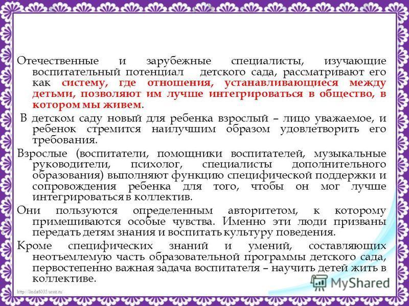 http://linda6035.ucoz.ru/ Отечественные и зарубежные специалисты, изучающие воспитательный потенциал детского сада, рассматривают его как систему, где отношения, устанавливающиеся между детьми, позволяют им лучше интегрироваться в общество, в котором