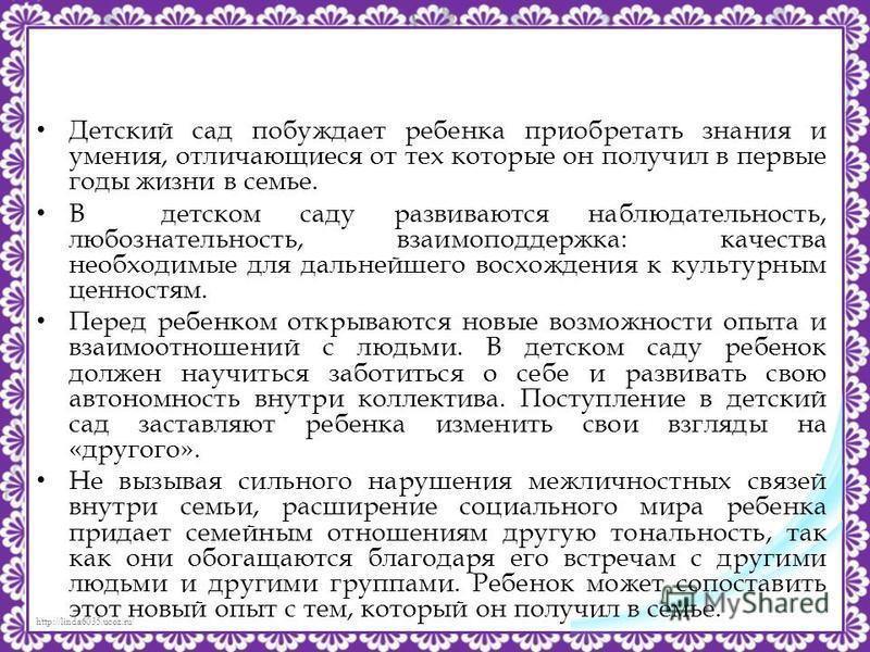 http://linda6035.ucoz.ru/ Детский сад побуждает ребенка приобретать знания и умения, отличающиеся от тех которые он получил в первые годы жизни в семье. В детском саду развиваются наблюдательность, любознательность, взаимоподдержка: качества необходи