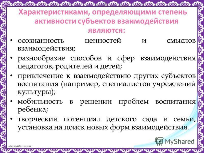 http://linda6035.ucoz.ru/ Характеристиками, определяющими степень активности субъектов взаимодействия являются: осознанность ценностей и смыслов взаимодействия; разнообразие способов и сфер взаимодействия педагогов, родителей и детей; привлечение к в