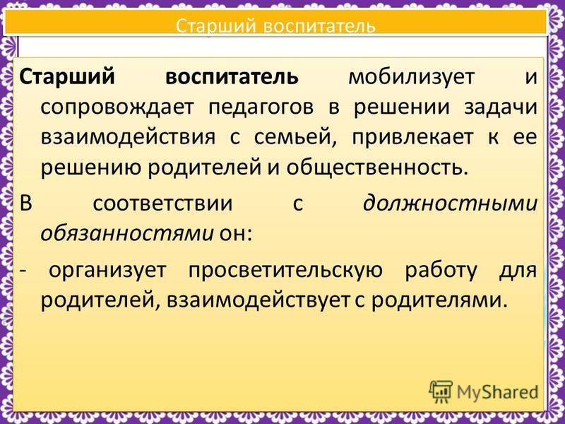 http://linda6035.ucoz.ru/ Старший воспитатель Старший воспитатель мобилизует и сопровождает педагогов в решении задачи взаимодействия с семьей, привлекает к ее решению родителей и общественность. В соответствии с должностными обязанностями он: - орга