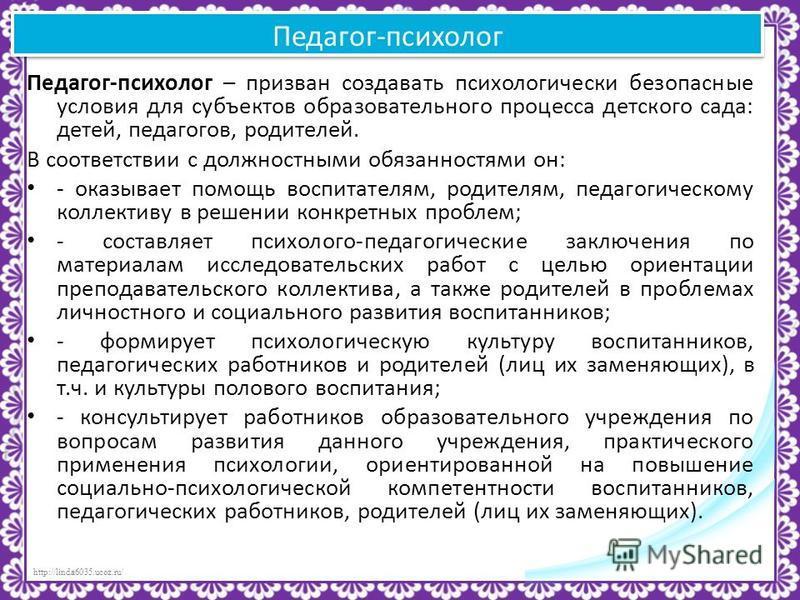 http://linda6035.ucoz.ru/ Педагог-психолог Педагог-психолог – призван создавать психологически безопасные условия для субъектов образовательного процесса детского сада: детей, педагогов, родителей. В соответствии с должностными обязанностями он: - ок