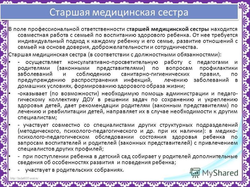 http://linda6035.ucoz.ru/ Старшая медицинская сестра В поле профессиональной ответственности старшей медицинской сестры находится совместная работа с семьей по воспитанию здорового ребенка. От нее требуется индивидуальный подход к каждому ребенку и е
