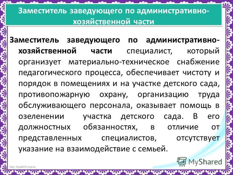 http://linda6035.ucoz.ru/ Заместитель заведующего по административно- хозяйственной части Заместитель заведующего по административно- хозяйственной части специалист, который организует материально-техническое снабжение педагогического процесса, обесп