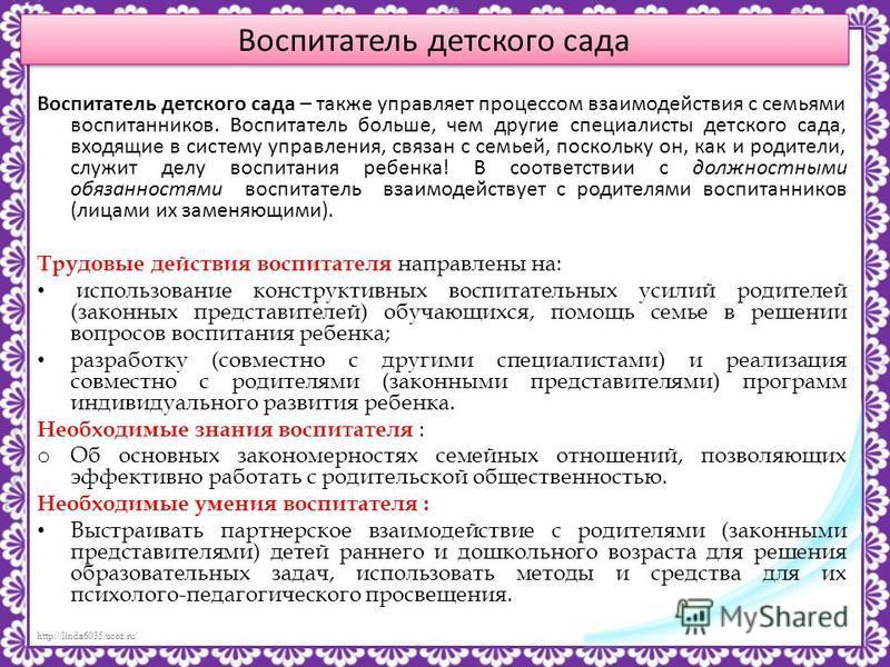 http://linda6035.ucoz.ru/ Воспитатель детского сада Воспитатель детского сада – также управляет процессом взаимодействия с семьями воспитанников. Воспитатель больше, чем другие специалисты детского сада, входящие в систему управления, связан с семьей