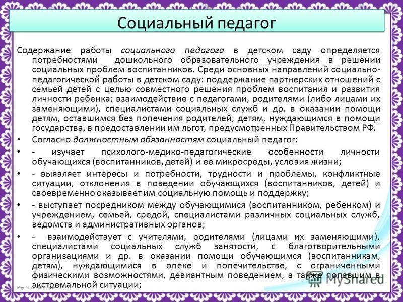 http://linda6035.ucoz.ru/ Социальный педагог Содержание работы социального педагога в детском саду определяется потребностями дошкольного образовательного учреждения в решении социальных проблем воспитанников. Среди основных направлений социально- пе