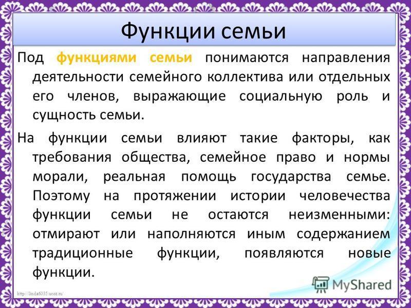 http://linda6035.ucoz.ru/ Функции семьи Под функциями семьи понимаются направления деятельности семейного коллектива или отдельных его членов, выражающие социальную роль и сущность семьи. На функции семьи влияют такие факторы, как требования общества
