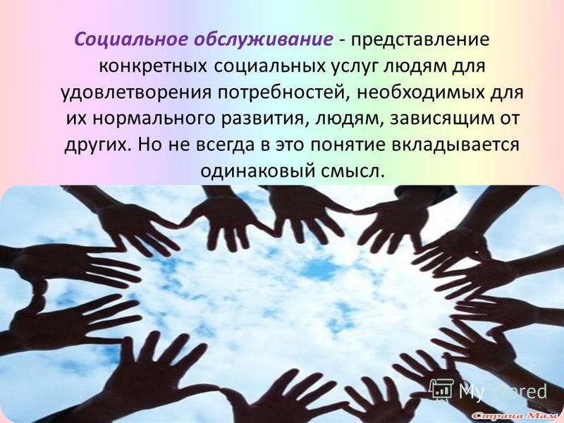 Социальное обслуживание - представление конкретных социальных услуг людям для удовлетворения потребностей, необходимых для их нормального развития, людям, зависящим от других. Но не всегда в это понятие вкладывается одинаковый смысл.