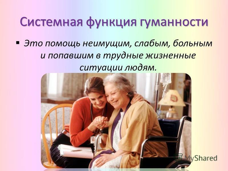 Системная функция гуманности Это помощь неимущим, слабым, больным и попавшим в трудные жизненные ситуации людям.
