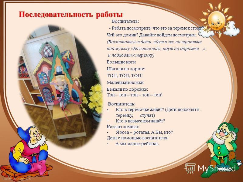 FokinaLida.75@mail.ru Последовательность работы Воспитатель: - Ребята посмотрите что это за теремок стоит? Чей это домик? Давайте пойдем посмотрим. (Воспитатель и дети идут в лес по тропинке под музыку «Большие ноги, идут по дорожке…» и подходят к те