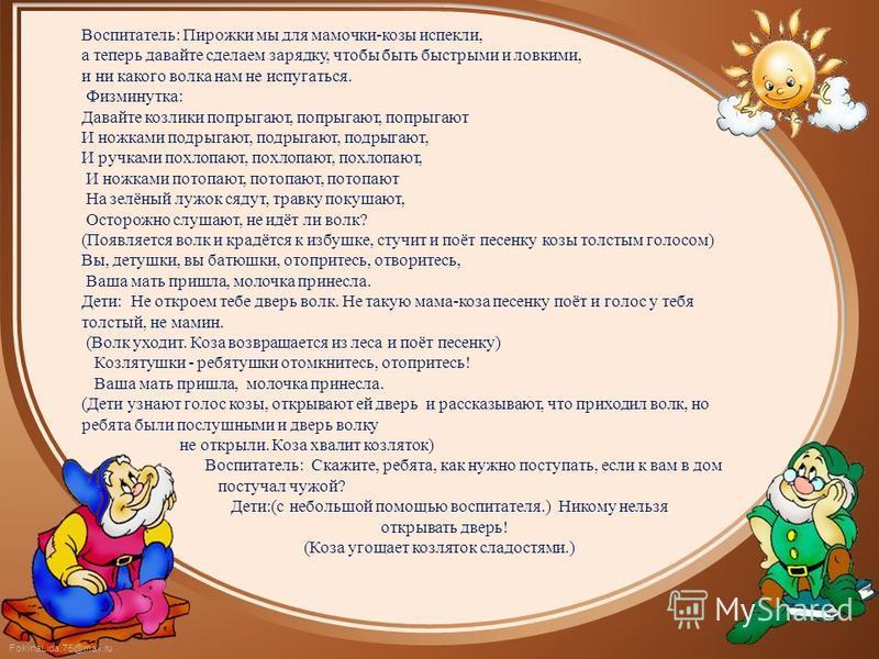FokinaLida.75@mail.ru Воспитатель: Пирожки мы для мамочки-козы испекли, а теперь давайте сделаем зарядку, чтобы быть быстрыми и ловкими, и ни какого волка нам не испугаться. Физминутка: Давайте козлики попрыгают, попрыгают, попрыгают И ножками подрыг