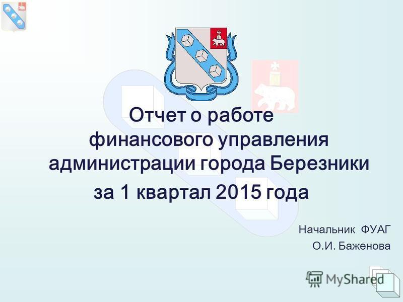 Отчет о работе финансового управления администрации города Березники за 1 квартал 2015 года Начальник ФУАГ О.И. Баженова