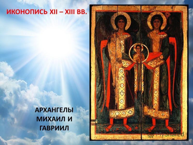 АРХАНГЕЛЫ МИХАИЛ И ГАВРИИЛ ИКОНОПИСЬ XII – XIII ВВ.