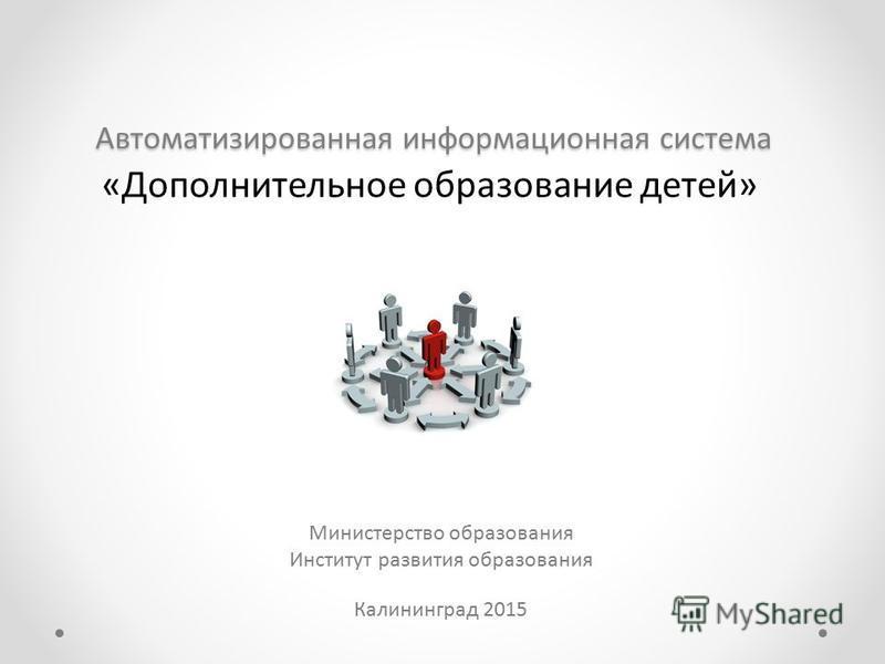 Автоматизированная информационная система Министерство образования Институт развития образования Калининград 2015 «Дополнительное образование детей»