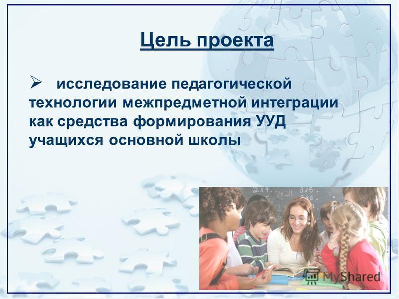 исследование педагогической технологии межпредметной интеграции как средства формирования УУД учащихся основной школы Цель проекта