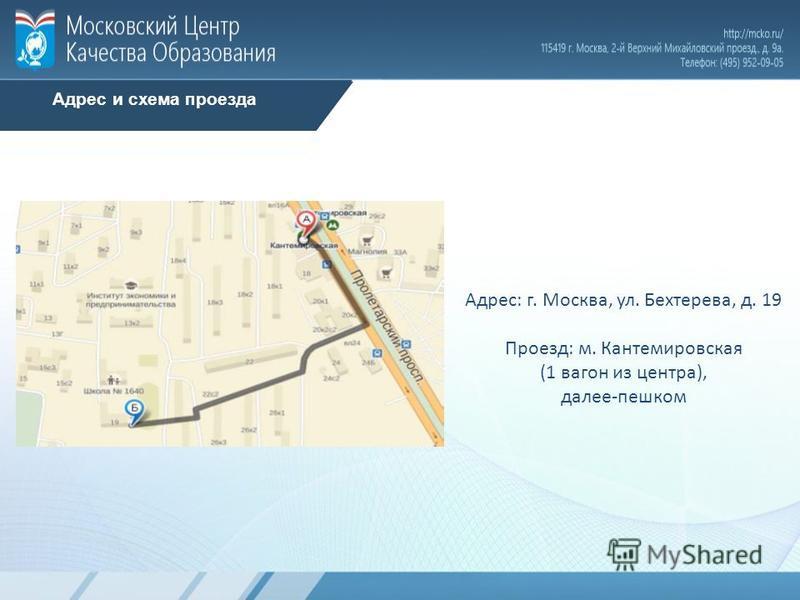 Адрес и схема проезда Адрес: г. Москва, ул. Бехтерева, д. 19 Проезд: м. Кантемировская (1 вагон из центра), далее-пешком