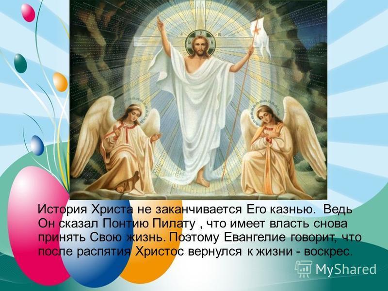 История Христа не заканчивается Его казнью. Ведь Он сказал Понтию Пилату, что имеет власть снова принять Свою жизнь. Поэтому Евангелие говорит, что после распятия Христос вернулся к жизни - воскрест.