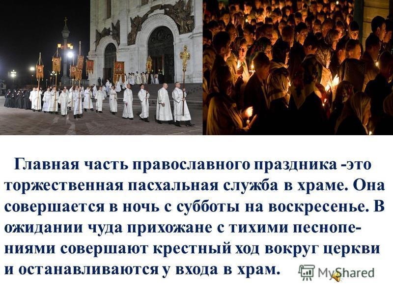 Главная часть православного праздника -это торжественная пасхальная служба в храме. Она совершается в ночь с субботы на воскрестенье. В ожидании чуда прихожане с тихими песнопениями совершают кресттный ход вокруг церкви и останавливаются у входа в хр