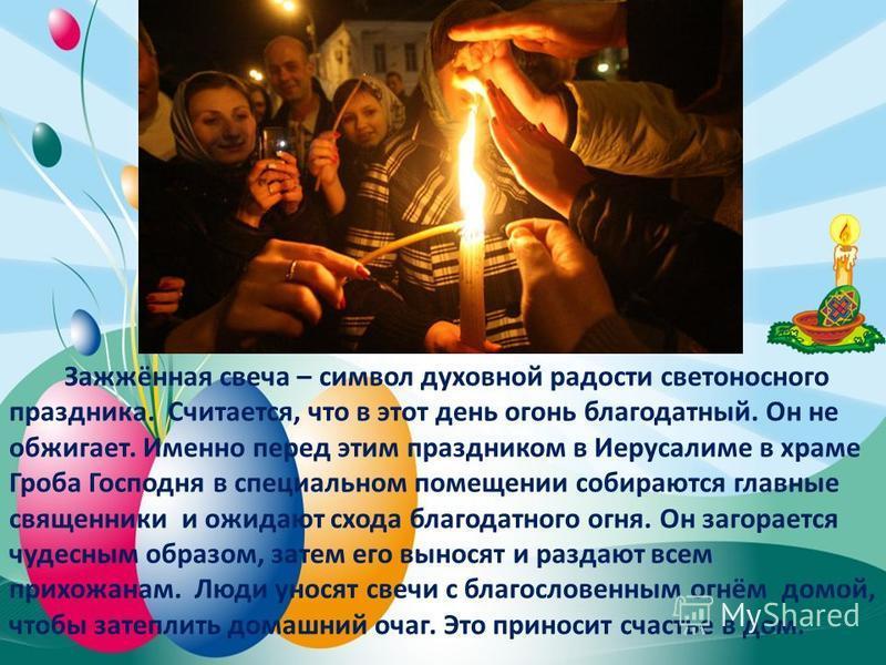 Зажжённая свеча – символ духовной радости светоносного праздника. Считается, что в этот день огонь благодатный. Он не обжигает. Именно перед этим праздником в Иерусалиме в храме Гроба Господня в специальном помещении собираются главные священники и о