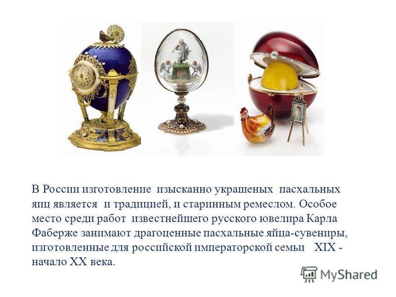 В России изготовление изысканно украшеных пасхальных яиц является и традицией, и старинным ремеслом. Особое место среди работ известнейшего русского ювелира Карла Фаберже занимают драгоценные пасхальные яйца-сувениры, изготовленные для российской имп