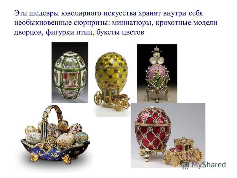Эти шедевры ювелирного искусства хранят внутри себя необыкновенные сюрпризы: миниатюры, крохотные модели дворцов, фигурки птиц, букеты цветов