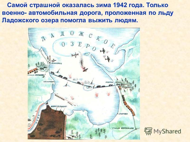 Самой страшной оказалась зима 1942 года. Только военно- автомобильная дорога, проложенная по льду Ладожского озера помогла выжить людям. Самой страшной оказалась зима 1942 года. Только военно- автомобильная дорога, проложенная по льду Ладожского озер