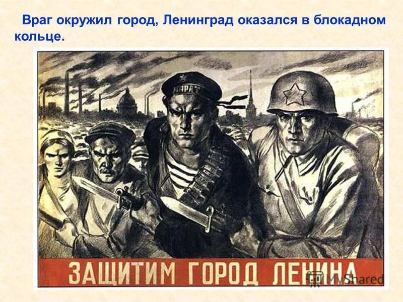 Враг окружил город, Ленинград оказался в блокадном кольце. Враг окружил город, Ленинград оказался в блокадном кольце.