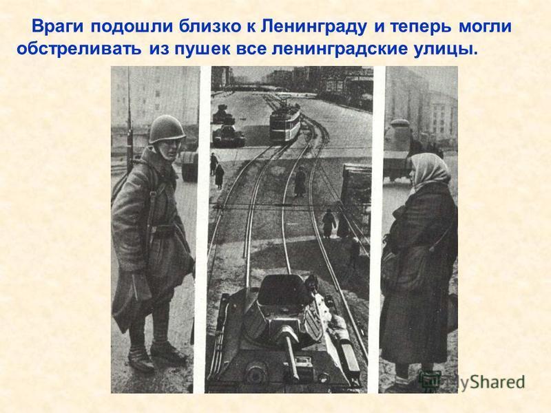 Враги подошли близко к Ленинграду и теперь могли обстреливать из пушек все ленинградские улицы. Враги подошли близко к Ленинграду и теперь могли обстреливать из пушек все ленинградские улицы.